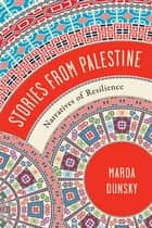 Stories from Palestine - Narratives of Resilience ebook by Marda Dunsky