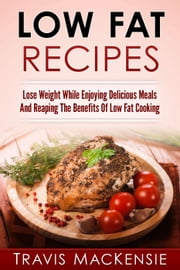 Low Fat Recipes: Lose Weight While Enjoying Delicious Meals And Reaping The Benefits Of Low Fat Cooking ebook by Travis MacKensie