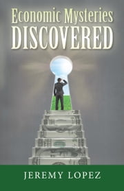 Economic Mysteries Discovered ebook by Jeremy Lopez