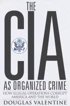 The CIA as Organized Crime - How Illegal Operations Corrupt America and the World ebook by