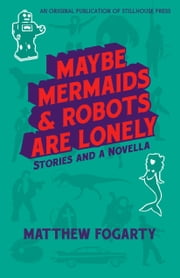Maybe Mermaids & Robots Are Lonely - Stories and a Novella ebook by Matthew Fogarty