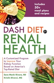 DASH Diet for Renal Health - A Customized Program to Improve Your Kidney Function based on America's Top Rated Diet ebook by Sara Monk Rivera, RD, Kristin Diversi,...