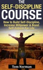 Self-Discipline Course: How To Build Self-Discipline, Increase Willpower And Boost Self-Esteem For Life ebook by Tom Norman