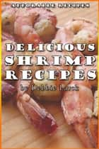 Delicious Shrimp Recipes ebook by Debbie Larck
