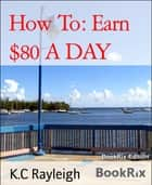 How To: Earn $80 A DAY ebook by K.C Rayleigh