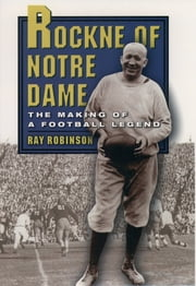 Rockne of Notre Dame - The Making of a Football Legend ebook by Ray Robinson