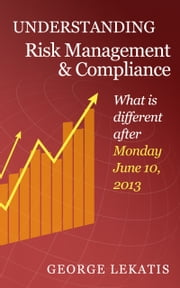 Understanding Risk Management and Compliance, What is different after Monday, June 10, 2013 ebook by George Lekatis