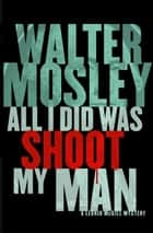 All I Did Was Shoot My Man ebook by Walter Mosley