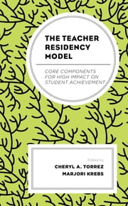 The Teacher Residency Model - Core Components for High Impact on Student Achievement ebook by Cheryl A. Torrez, Marjori Krebs, Marisa Bier,...