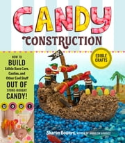 Candy Construction - How to Build Race Cars, Castles, and Other Cool Stuff out of Store-Bought Candy ebook by Sharon Bowers