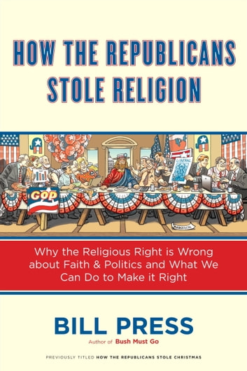 How the Republicans Stole Religion - Why the Religious Right is Wrong about Faith & Politics and What We Can Do to Make it Right ebook by Bill Press