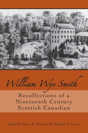 William Wye Smith - Recollections of a Nineteenth Century Scottish Canadian ebook by Scott A. McLean,Michael E. Vance