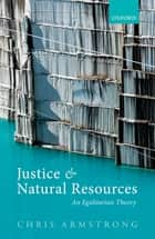 Justice and Natural Resources - An Egalitarian Theory ebook by Chris Armstrong
