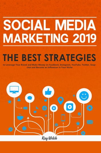 Social Media Marketing 2019 - The Best Strategies to Leverage Your Brand and Make Money on Facebook, Instagram, YouTube, Twitter, Snapchat and Become an Influencer in Your Niche ebook by Ray Welch