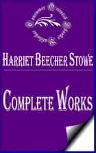 "Complete Works of Harriet Beecher Stowe ""American Abolitionist and Author"" ebook by Harriet Beecher Stowe"