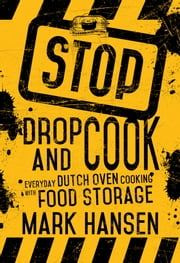 Stop, Drop, and Cook - Everyday Dutch Oven Cooking with Food Storage ebook by Mark Hansen