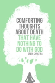 Comforting Thoughts About Death That Have Nothing to Do with God ebook by Greta Christina