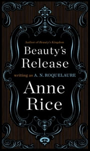 Beauty's Release - A Novel ebook by A. N. Roquelaure,Anne Rice