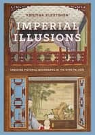 Imperial Illusions - Crossing Pictorial Boundaries in the Qing Palaces ebook by Kristina Kleutghen