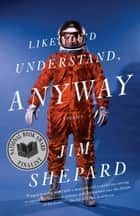 Like You'd Understand, Anyway - Stories ebook by Jim Shepard