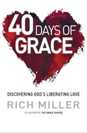 40 Days of Grace - Discovering God's liberating love ebook by Rich Miller