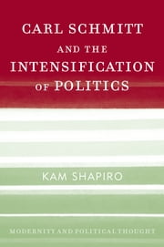 Carl Schmitt and the Intensification of Politics ebook by Kam Shapiro