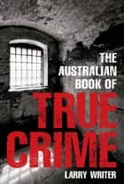 The Australian Book of True Crime ebook by Larry Writer