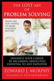 The Lost Art of Problem Solving: How to Enhance Your Career by Becoming Absolutely Essential to Any Employer ebook by Edward J. Murphy