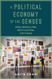 A Political Economy of the Senses - Neoliberalism, Reification, Critique ebook by Anita Chari