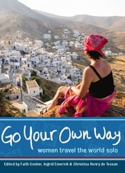 Go Your Own Way - Women Travel the World Solo ebook by Faith Conlon,Ingrid Emerick,Christina Henry de Tessan