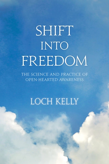 Shift into Freedom - The Science and Practice of Open-Hearted Awareness ebook by Loch Kelly