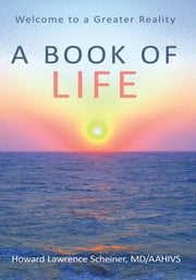 a Book of LIFE - Welcome to a Greater Reality ebook by Howard Lawrence Scheiner, MD/AAHIVS