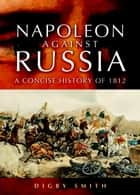 Napoleon Against Russia ebook by Digby Smith