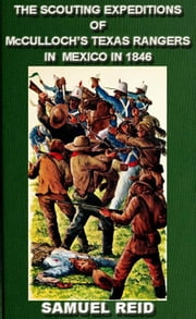 The Scouting Expeditions Of McCulloch's Texas Rangers In Mexico In 1846 - Texas Ranger Tales, #4 ebook by Sam Reid