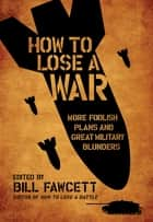 How to Lose a War - More Foolish Plans and Great Military Blunders ebook by Bill Fawcett