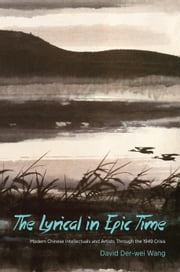 The Lyrical in Epic Time - Modern Chinese Intellectuals and Artists Through the 1949 Crisis ebook by David Der-wei Wang