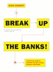 Break Up the Banks! - A Practical Guide to Stopping the Next Global Financial Meltdown ebook by David Shirreff