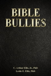 Bible Bullies - How Fundamentalists Got The Good Book So Wrong ebook by C. Arthur Ellis, Jr.,Leslie E. Ellis