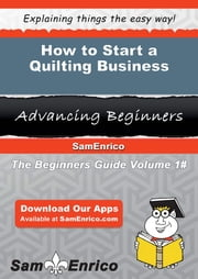 How to Start a Quilting Business ebook by Bernie Herrmann,Sam Enrico