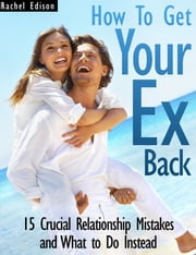 How To Get Your Ex Back: 15 Crucial Relationship Mistakes and What to Do Instead ebook by Rachel Edison