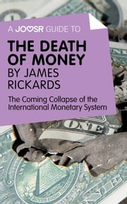 A Joosr Guide to... The Death of Money by James Rickards: The Coming Collapse of the International Monetary System ebook by Joosr