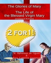 The Glories of Mary (annotated & illustrated)  + The Life of the Blessed Virgin Mary - From the Visions of Blessed Anne Catherine Emmerich ebook by St. Alphonsus Liguori,Anne Catherine Emmerich