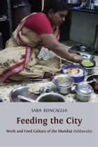 Feeding the City - Work and Food Culture of the Mumbai Dabbawalas ebook by Sara Roncaglia