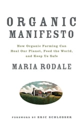 Organic Manifesto: How Organic Food Can Heal Our Planet, Feed the World, and Keep Us Safe - How Organic Farming Can Heal Our Planet, Feed the World, and Keep Us Safe ebook by Rodale, Maria