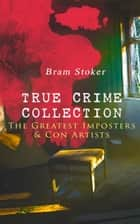 TRUE CRIME COLLECTION – The Greatest Imposters & Con Artists ebook by Bram Stoker