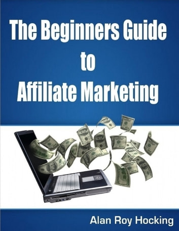 The Beginners Guide to Affiliate Marketing eBook by Alan Roy Hocking