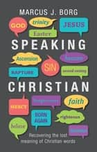 Speaking Christian - Recovering the lost meaning of Christian words ebook by Marcus Borg