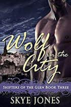 Wolf in the City - Shifters of the Glen, #3 ebook by Skye Jones