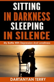 Sitting In Darkness, Sleeping In Silence: My Battle With Depression And Loneliness (Revised Edition) ebook by Dartanyan Terry
