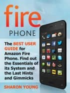 Fire Phone: The Best User Guide for Amazon Fire Phone. Find out the Essentials of its System and the Last Hints and Tricks ebook by Sharon Young